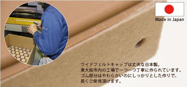 ワイドフェルトキャップは丈夫な日本製。東大阪市内の工場で一つ一つ丁寧に作られています。ゴム部分はやわらかいのにしっかりとした作りで、長くご使用頂けます。