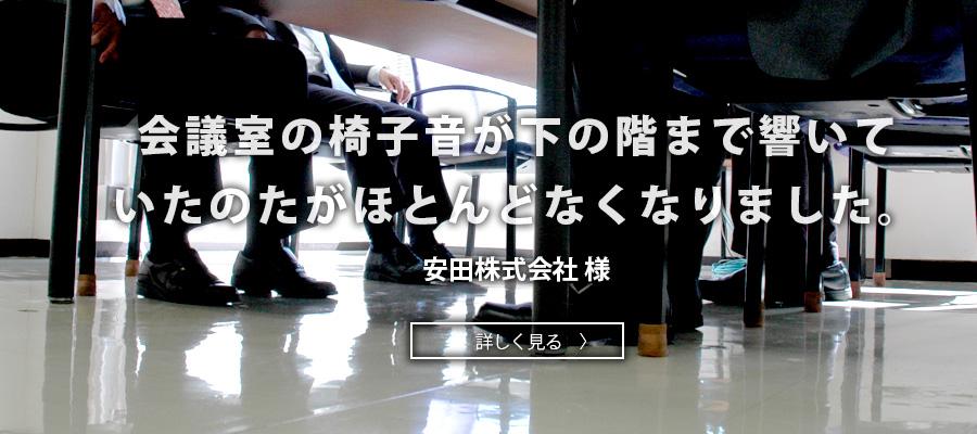 会議室の椅子音が下の階まで響いて いたのたがほとんどなくなりました。安田株式会社 様